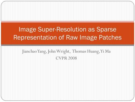 Jianchao Yang, John Wright, Thomas Huang, Yi Ma CVPR 2008 Image Super-Resolution as Sparse Representation of Raw Image Patches.