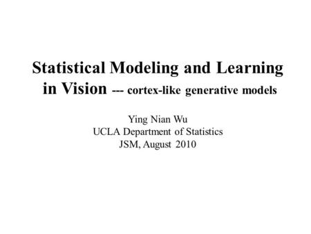 Statistical Modeling and Learning in Vision --- cortex-like generative models Ying Nian Wu UCLA Department of Statistics JSM, August 2010.