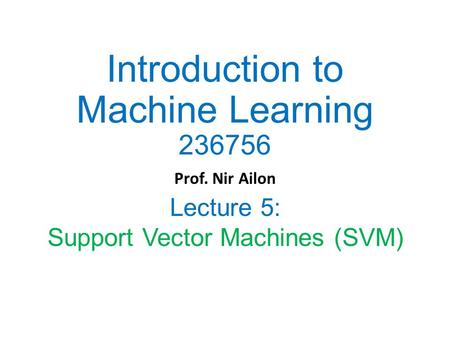 Introduction to Machine Learning 236756 Prof. Nir Ailon Lecture 5: Support Vector Machines (SVM)