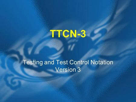 TTCN-3 Testing and Test Control Notation Version 3.