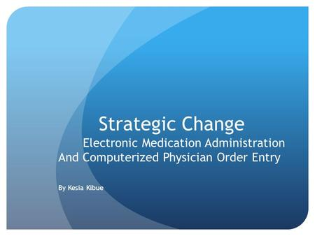 Strategic Change Electronic Medication Administration And Computerized Physician Order Entry By Kesia Kibue.