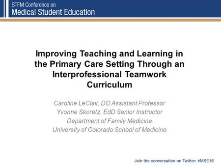 Improving Teaching and Learning in the Primary Care Setting Through an Interprofessional Teamwork Curriculum Caroline LeClair, DO Assistant Professor Yvonne.