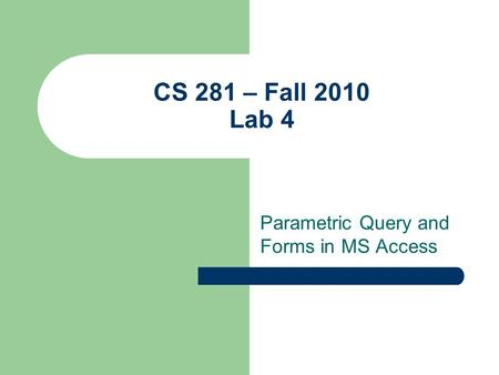 CS 281 – Fall 2010 Lab 4 Parametric Query and Forms in MS Access.