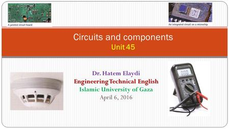 Circuits and components Unit 45 Dr. Hatem Elaydi Engineering Technical English Islamic University of Gaza April 6, 2016.