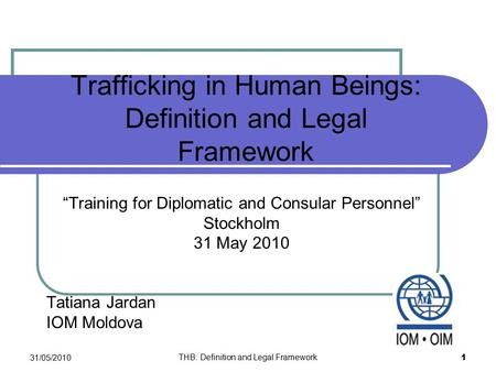 "Trafficking in Human Beings: Definition and Legal Framework ""Training for Diplomatic and Consular Personnel"" Stockholm 31 May 2010 Tatiana Jardan IOM Moldova."