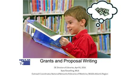 Grants and Proposal Writing DE Division of Libraries, April 8, 2016 Kate Flewelling, MLIS Outreach Coordinator, National Network of Libraries of Medicine,