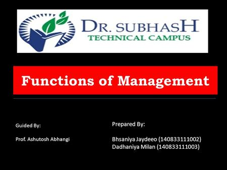 Functions of Management Guided By: Prof. Ashutosh Abhangi Prepared By: Bhsaniya Jaydeeo (140833111002) Dadhaniya Milan (140833111003)