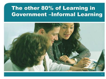 1 The other 80% of Learning in Government –Informal Learning.