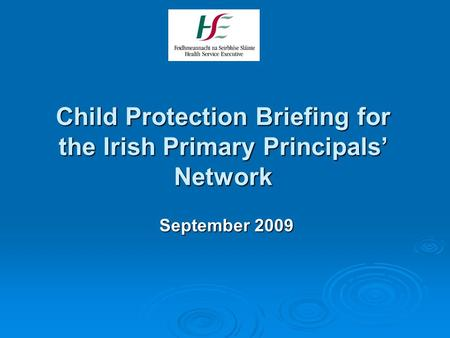 Child Protection Briefing for the Irish Primary Principals' Network September 2009.