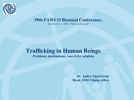 39th FAWCO Biennial Conference, March 18-22, 2009, Vilnius Lithuania Trafficking in Human Beings Problems, mechanisms, search for solution Dr. Audra Sipaviciene.