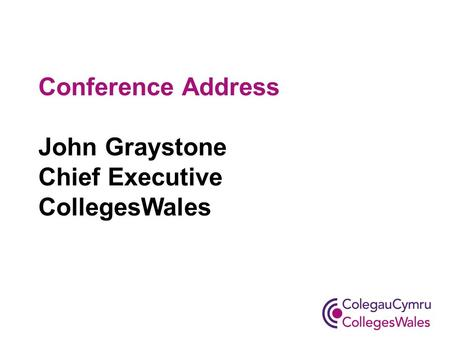 Conference Address John Graystone Chief Executive CollegesWales.
