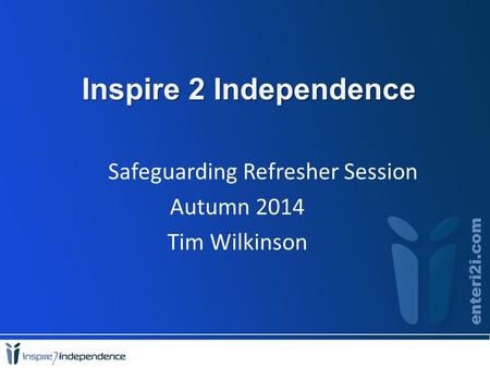 Inspire 2 Independence Safeguarding Refresher Session Autumn 2014 Tim Wilkinson.