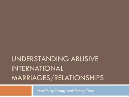 UNDERSTANDING ABUSIVE INTERNATIONAL MARRIAGES/RELATIONSHIPS MayTong Chang and Pheng Thao.