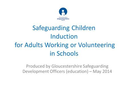 Safeguarding Children Induction for Adults Working or Volunteering in Schools Produced by Gloucestershire Safeguarding Development Officers (education)
