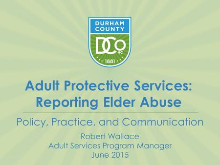 Adult Protective Services: Reporting Elder Abuse Policy, Practice, and Communication Robert Wallace Adult Services Program Manager June 2015.