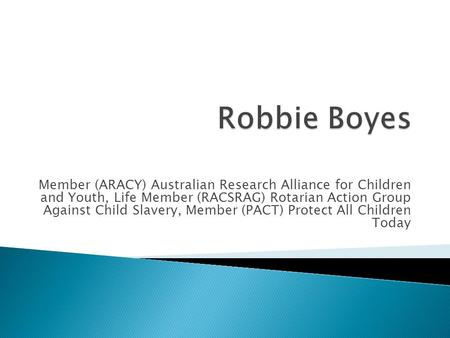 Member (ARACY) Australian Research Alliance for Children and Youth, Life Member (RACSRAG) Rotarian Action Group Against Child Slavery, Member (PACT) Protect.