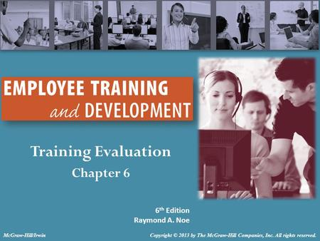 Training Evaluation Chapter 6 6 th Edition Raymond A. Noe Copyright © 2013 by The McGraw-Hill Companies, Inc. All rights reserved.McGraw-Hill/Irwin.