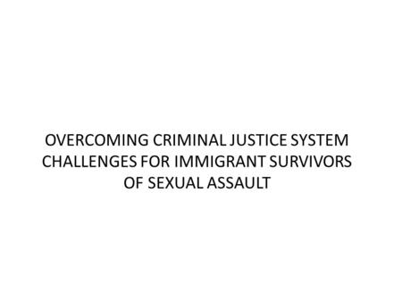 OVERCOMING CRIMINAL JUSTICE SYSTEM CHALLENGES FOR IMMIGRANT SURVIVORS OF SEXUAL ASSAULT.