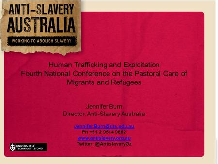 Human Trafficking and Exploitation Fourth National Conference on the Pastoral Care of Migrants and Refugees Jennifer Burn Director, Anti-Slavery Australia.