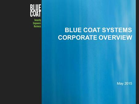 1Copyright © 2015 Blue Coat Systems Inc. All Rights Reserved. BLUE COAT SYSTEMS CORPORATE OVERVIEW May 2015.
