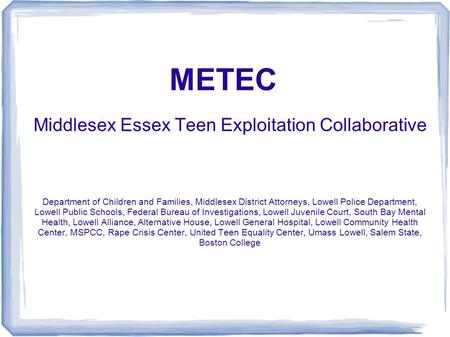 METEC Middlesex Essex Teen Exploitation Collaborative Department of Children and Families, Middlesex District Attorneys, Lowell Police Department, Lowell.