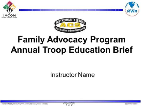 Name/Office Symbol/(703) XXX-XXXX (DSN XXX)/email address300800RJUN2011 UNCLASSIFIED 1 of 21 Family Advocacy Program Annual Troop Education Brief Instructor.