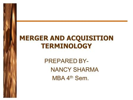 MERGER AND ACQUISITION TERMINOLOGY PREPARED BY- NANCY SHARMA MBA 4 th Sem.