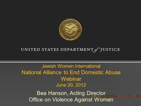 Jewish Women International National Alliance to End Domestic Abuse Webinar June 20, 2012 Bea Hanson, Acting Director Office on Violence Against Women.