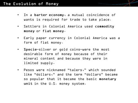In a barter economy, a mutual coincidence of wants is required for trade to take place. Settlers in Colonial America used commodity money or fiat money.