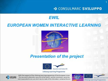 EWIL EUROPEAN WOMEN INTERACTIVE LEARNING Presentation of the project With the support of the Lifelong Learning programme of the European Union This document.