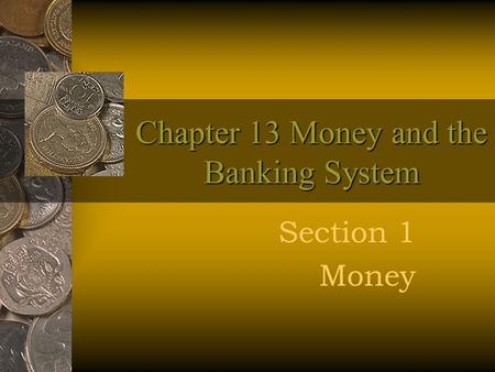 Chapter 13 Money and the Banking System Section 1 Money.