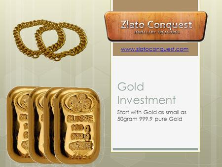 Gold Investment Start with Gold as small as 50gram 999.9 pure Gold www.zlatoconquest.com.