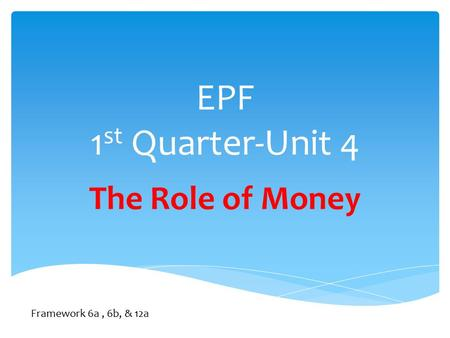 EPF 1 st Quarter-Unit 4 The Role of Money Framework 6a, 6b, & 12a.
