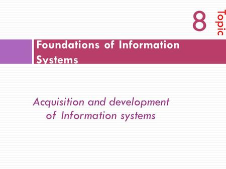 Foundations of Information Systems Topic 8 Acquisition and development of Information systems.