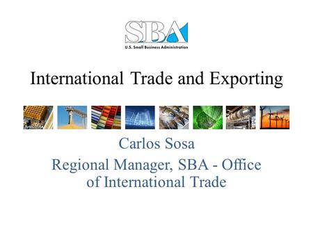 International Trade and Exporting Carlos Sosa Regional Manager, SBA - Office of International Trade.