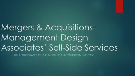 Mergers & Acquisitions- Management Design Associates' Sell-Side Services THE FOUR PHASES OF THE MERGER & ACQUISITION PROCESS.