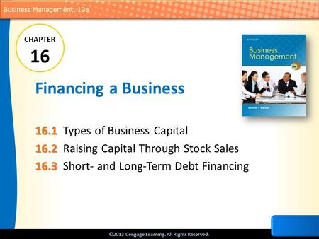 ©2013 Cengage Learning. All Rights Reserved. Business Management, 13e Financing a Business 16.1 16.1Types of Business Capital 16.2 16.2Raising Capital.