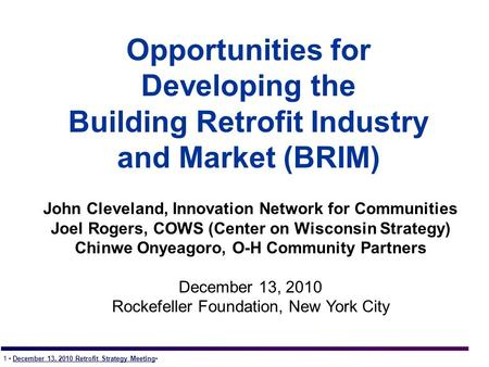 1 December 13, 2010 Retrofit Strategy Meeting Opportunities for Developing the Building Retrofit Industry and Market (BRIM) John Cleveland, Innovation.