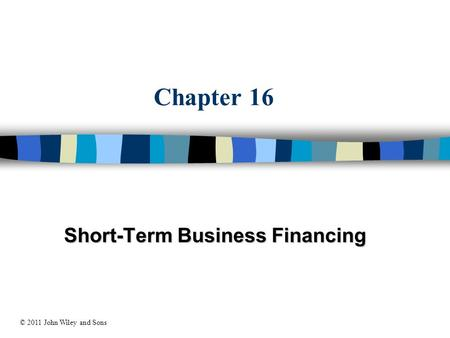 Chapter 16 Short-Term Business Financing © 2011 John Wiley and Sons.