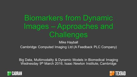 Biomarkers from Dynamic Images – Approaches and Challenges Mike Hayball Cambridge Computed Imaging Ltd (A Feedback PLC Company) Big Data, Multimodality.