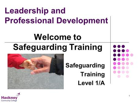 Leadership and Professional Development Safeguarding Training Level 1/A Welcome to Safeguarding Training 1.