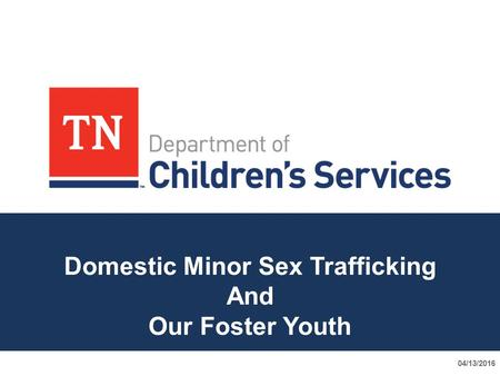 Domestic Minor Sex Trafficking And Our Foster Youth 04/13/2016.