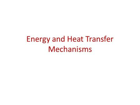 Energy and Heat Transfer Mechanisms. Energy Energy – the ability to do work or transfer heat. – Energy used to cause an object that has mass to move is.