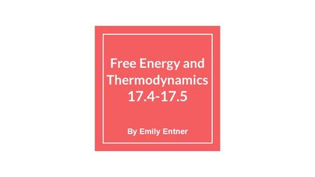 Free Energy and Thermodynamics 17.4-17.5 By Emily Entner.