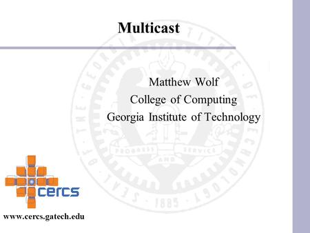 Multicast Matthew Wolf College of Computing Georgia Institute of Technology www.cercs.gatech.edu.