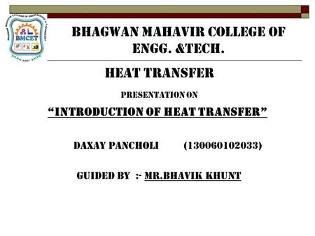 "BHAGWAN MAHAVIR COLLEGE OF ENGG. &TECH. HEAT TRANSFER PRESENTATION ON ""INTRODUCTION OF HEAT TRANSFER"" DAXAY PANCHOLI (130060102033) GUIDED BY :- MR.BHAVIK."