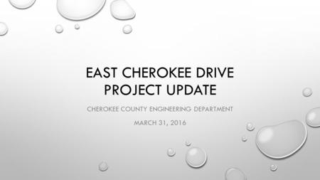 EAST CHEROKEE DRIVE PROJECT UPDATE CHEROKEE COUNTY ENGINEERING DEPARTMENT MARCH 31, 2016.