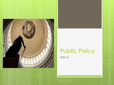 Public Policy Day 2. Definition of Public Policy  Public policy : the action the government takes to address an issue, solve a problem, or meet the needs.