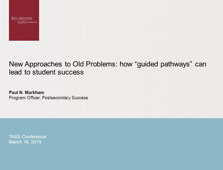 "New Approaches to Old Problems: how ""guided pathways"" can lead to student success Paul N. Markham Program Officer, Postsecondary Success TASS Conference."