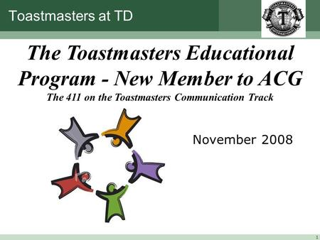1 Toastmasters at TD November 2008 The Toastmasters Educational Program - New Member to ACG The 411 on the Toastmasters Communication Track.